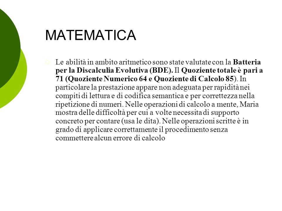 MATEMATICA  Le abilità in ambito aritmetico sono state valutate con la Batteria per la Discalculia Evolutiva (BDE). Il Quoziente totale è pari a 71 (