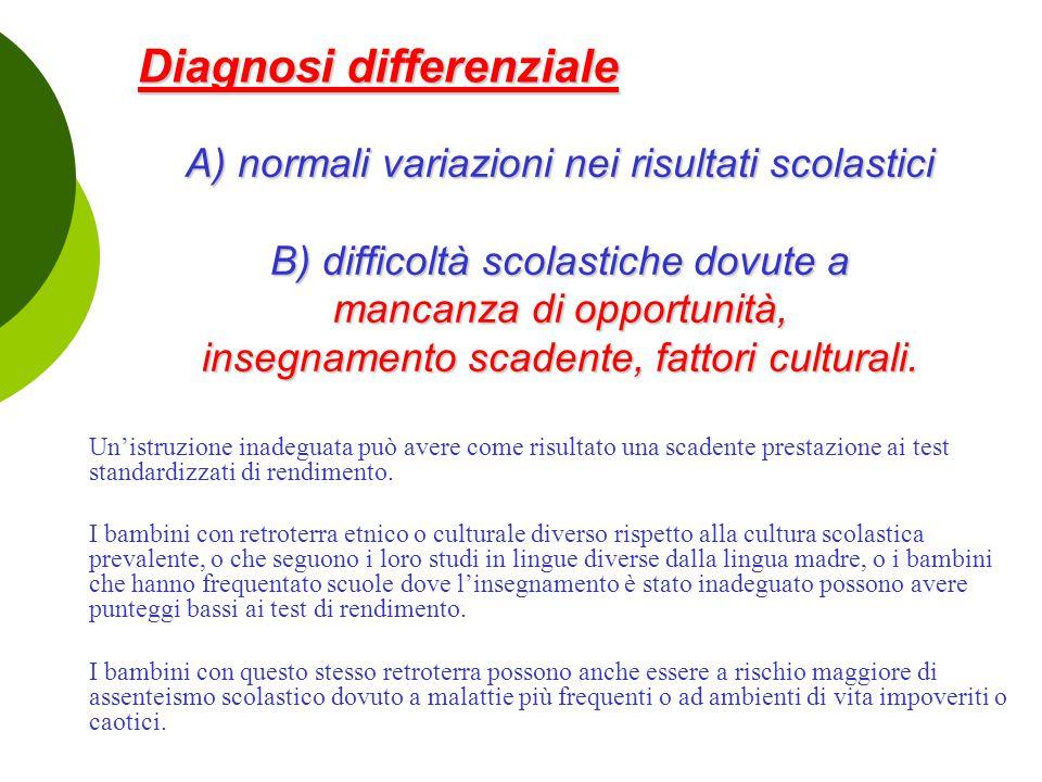 Diagnosi differenziale A) normali variazioni nei risultati scolastici B) difficoltà scolastiche dovute a mancanza di opportunità, insegnamento scadent