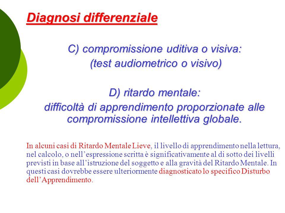 Diagnosi differenziale Diagnosi differenziale C) compromissione uditiva o visiva: (test audiometrico o visivo) (test audiometrico o visivo) D) ritardo mentale: difficoltà di apprendimento proporzionate alle compromissione intellettiva globale.