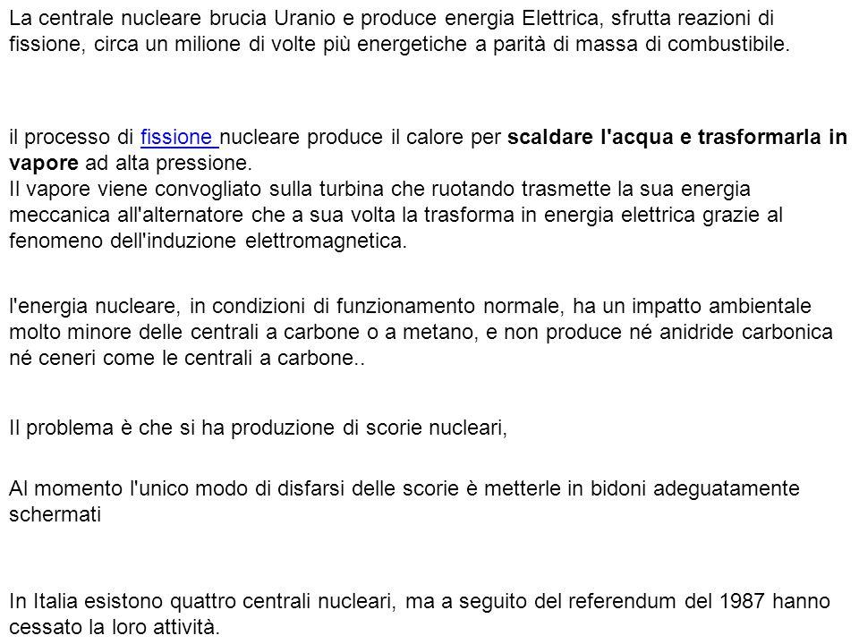 La centrale nucleare brucia Uranio e produce energia Elettrica, sfrutta reazioni di fissione, circa un milione di volte più energetiche a parità di massa di combustibile.
