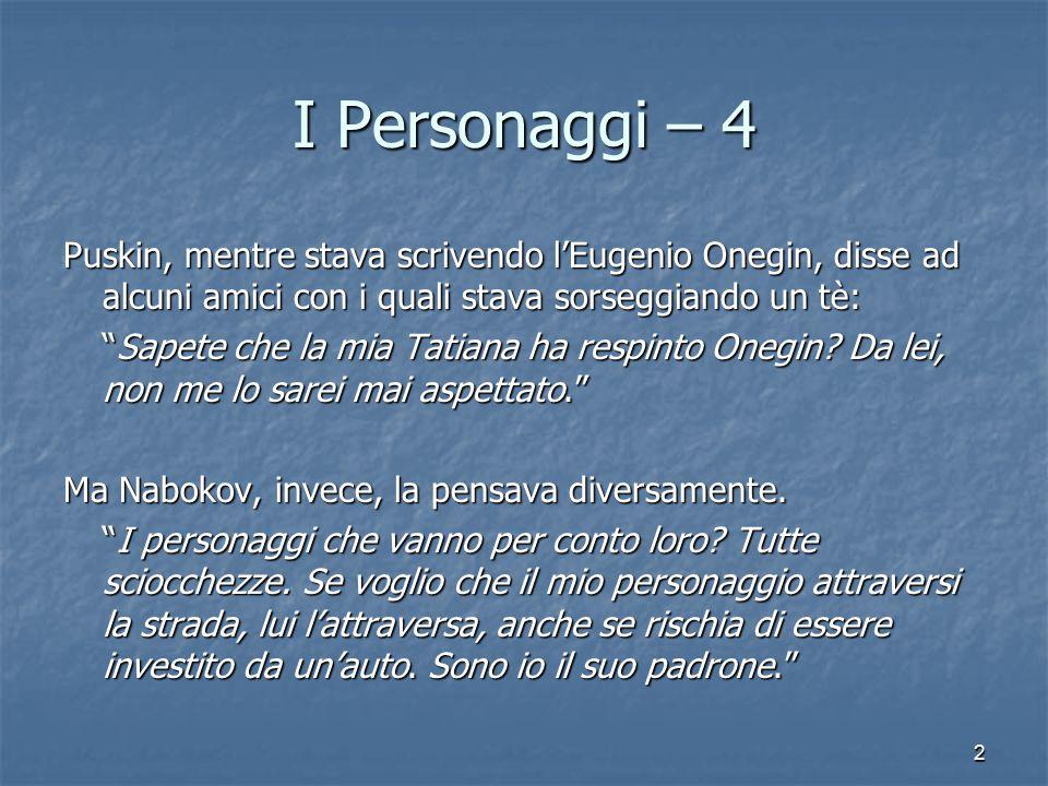 2 I Personaggi – 4 Puskin, mentre stava scrivendo l'Eugenio Onegin, disse ad alcuni amici con i quali stava sorseggiando un tè: Sapete che la mia Tatiana ha respinto Onegin.