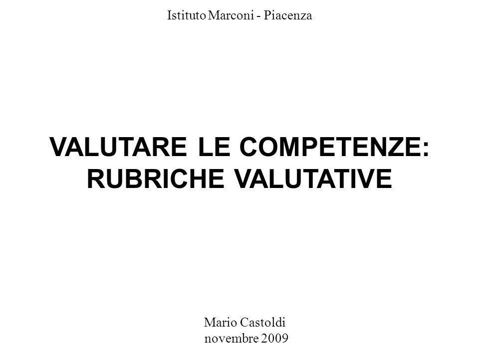 Mario Castoldi novembre 2009 Istituto Marconi - Piacenza VALUTARE LE COMPETENZE: RUBRICHE VALUTATIVE