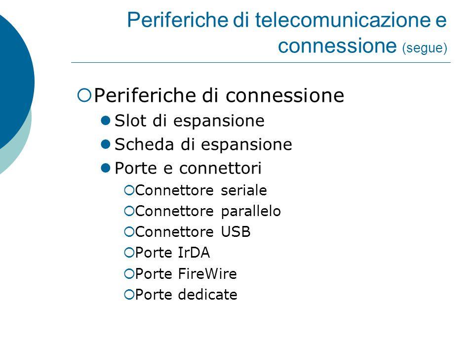 Periferiche di telecomunicazione e connessione (segue)  Periferiche di connessione Slot di espansione Scheda di espansione Porte e connettori  Connettore seriale  Connettore parallelo  Connettore USB  Porte IrDA  Porte FireWire  Porte dedicate