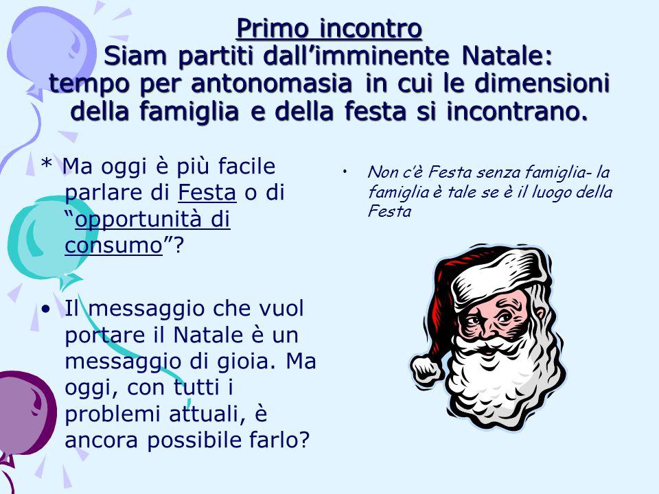 Primo incontro Siam partiti dall'imminente Natale: tempo per antonomasia in cui le dimensioni della famiglia e della festa si incontrano. * Ma oggi è
