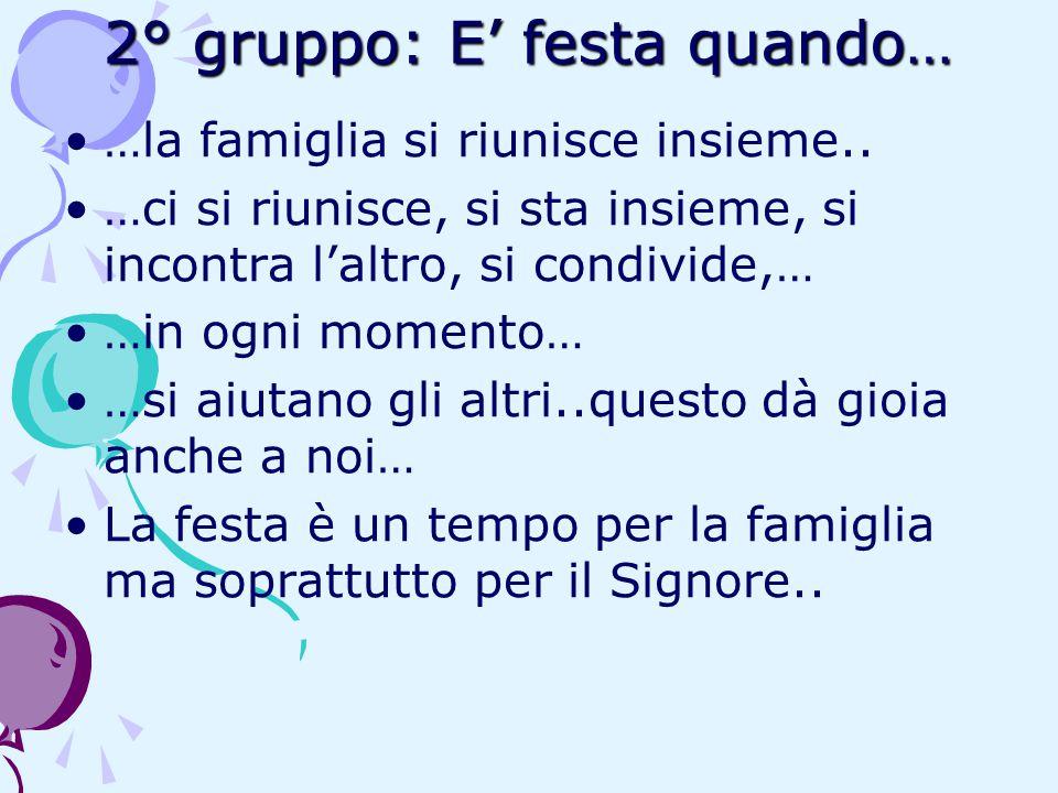 2° gruppo: E' festa quando… …la famiglia si riunisce insieme.. …ci si riunisce, si sta insieme, si incontra l'altro, si condivide,… …in ogni momento…