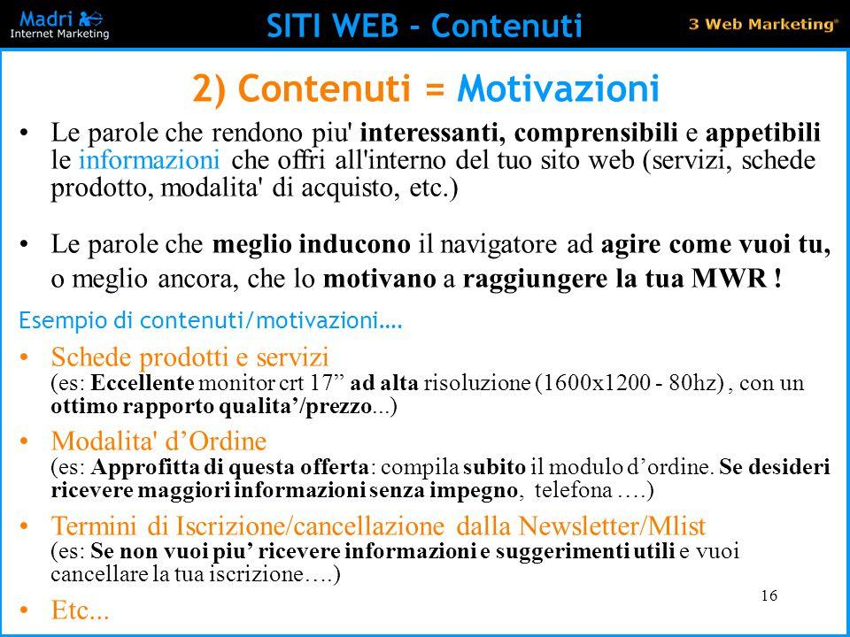 16 SITI WEB - Contenuti 2) Contenuti = Motivazioni Le parole che rendono piu' interessanti, comprensibili e appetibili le informazioni che offri all'i