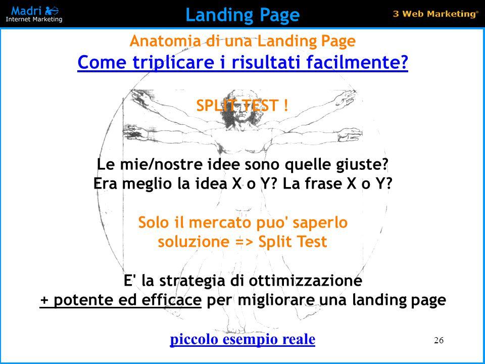 26 Landing Page Anatomia di una Landing Page Come triplicare i risultati facilmente? SPLIT TEST ! Le mie/nostre idee sono quelle giuste? Era meglio la
