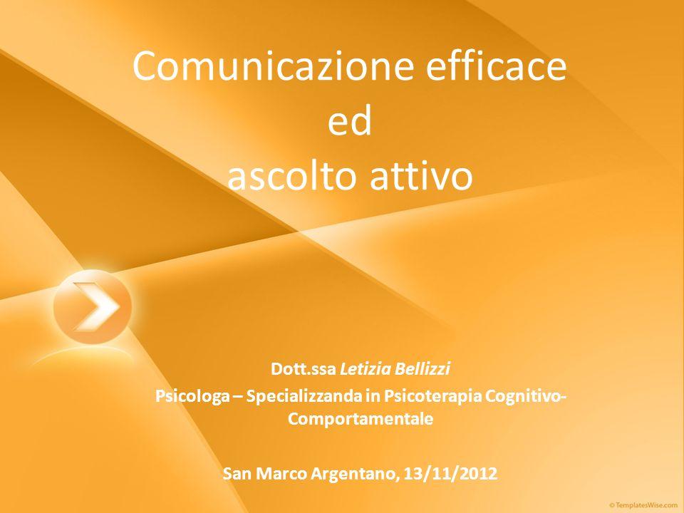 Comunicazione efficace ed ascolto attivo Dott.ssa Letizia Bellizzi Psicologa – Specializzanda in Psicoterapia Cognitivo- Comportamentale San Marco Argentano, 13/11/2012