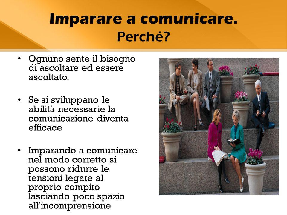 Imparare a comunicare. Perché? Ognuno sente il bisogno di ascoltare ed essere ascoltato. Se si sviluppano le abilit à necessarie la comunicazione dive