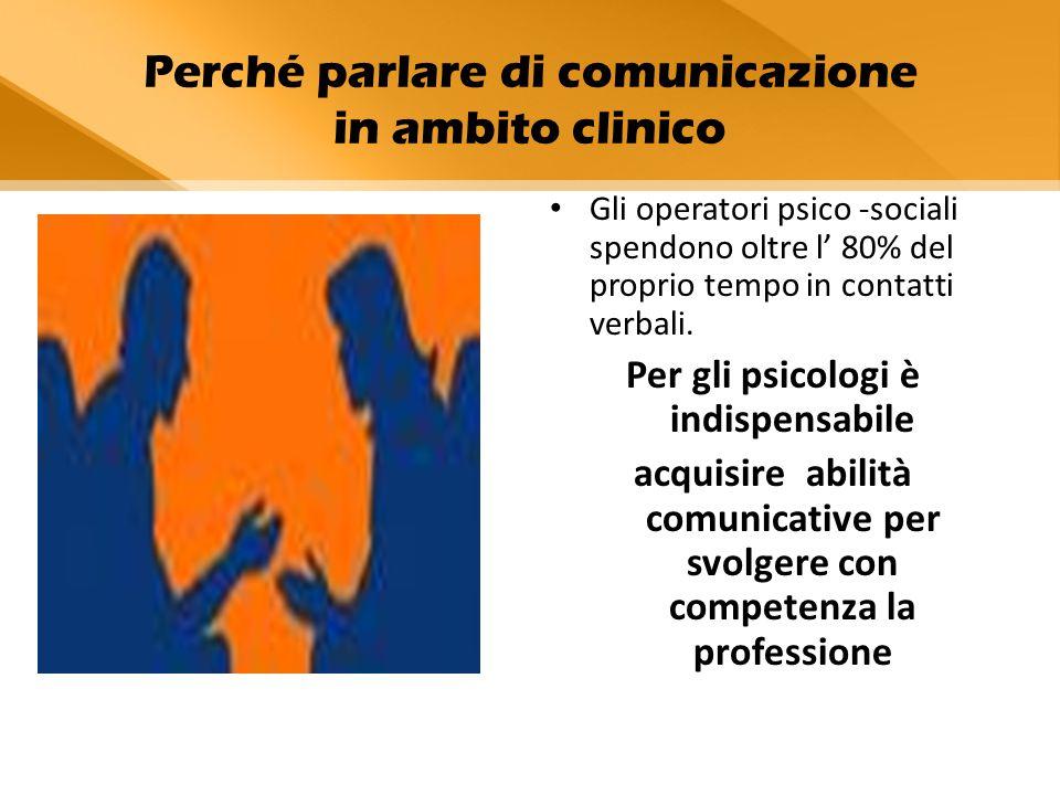 Perché parlare di comunicazione in ambito clinico Gli operatori psico -sociali spendono oltre l' 80% del proprio tempo in contatti verbali. Per gli ps