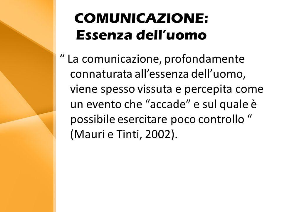 COMUNICAZIONE: Essenza dell'uomo La comunicazione, profondamente connaturata all'essenza dell'uomo, viene spesso vissuta e percepita come un evento che accade e sul quale è possibile esercitare poco controllo (Mauri e Tinti, 2002).