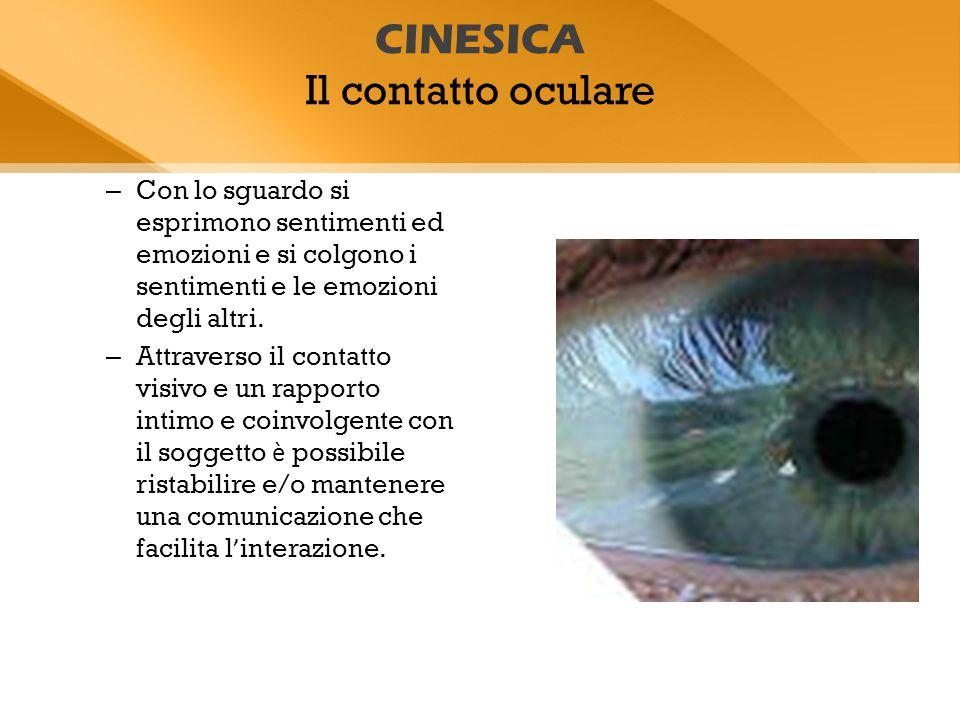 CINESICA Il contatto oculare – Con lo sguardo si esprimono sentimenti ed emozioni e si colgono i sentimenti e le emozioni degli altri. – Attraverso il