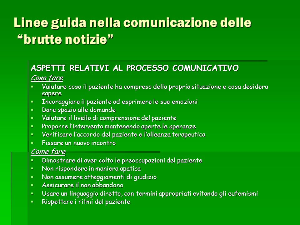 """Linee guida nella comunicazione delle """"brutte notizie"""" ASPETTI RELATIVI AL PROCESSO COMUNICATIVO Cosa fare  Valutare cosa il paziente ha compreso del"""