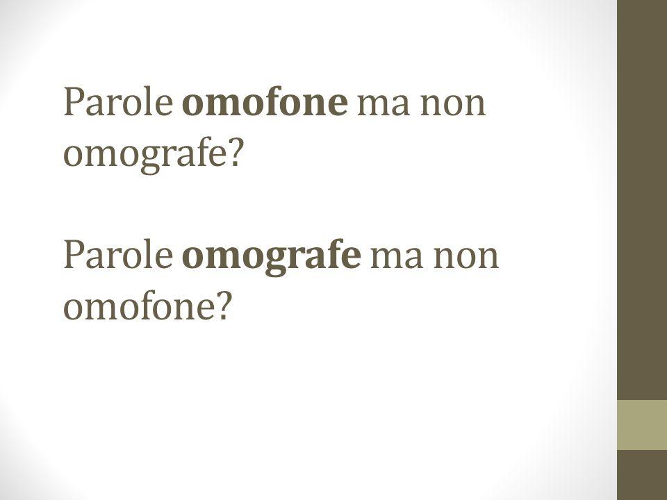 Parole omofone ma non omografe? Parole omografe ma non omofone?