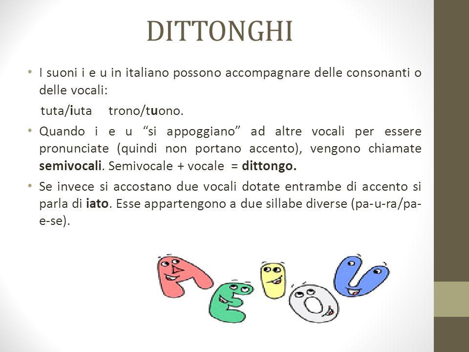 """DITTONGHI I suoni i e u in italiano possono accompagnare delle consonanti o delle vocali: tuta/iuta trono/tuono. Quando i e u """"si appoggiano"""" ad altre"""