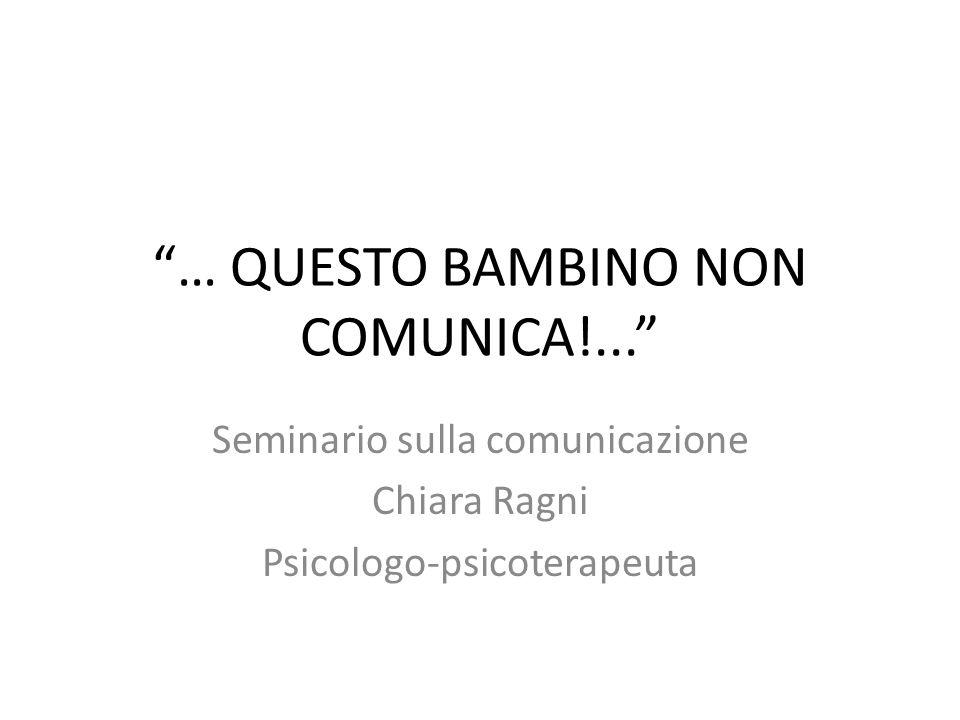 … QUESTO BAMBINO NON COMUNICA!... Seminario sulla comunicazione Chiara Ragni Psicologo-psicoterapeuta