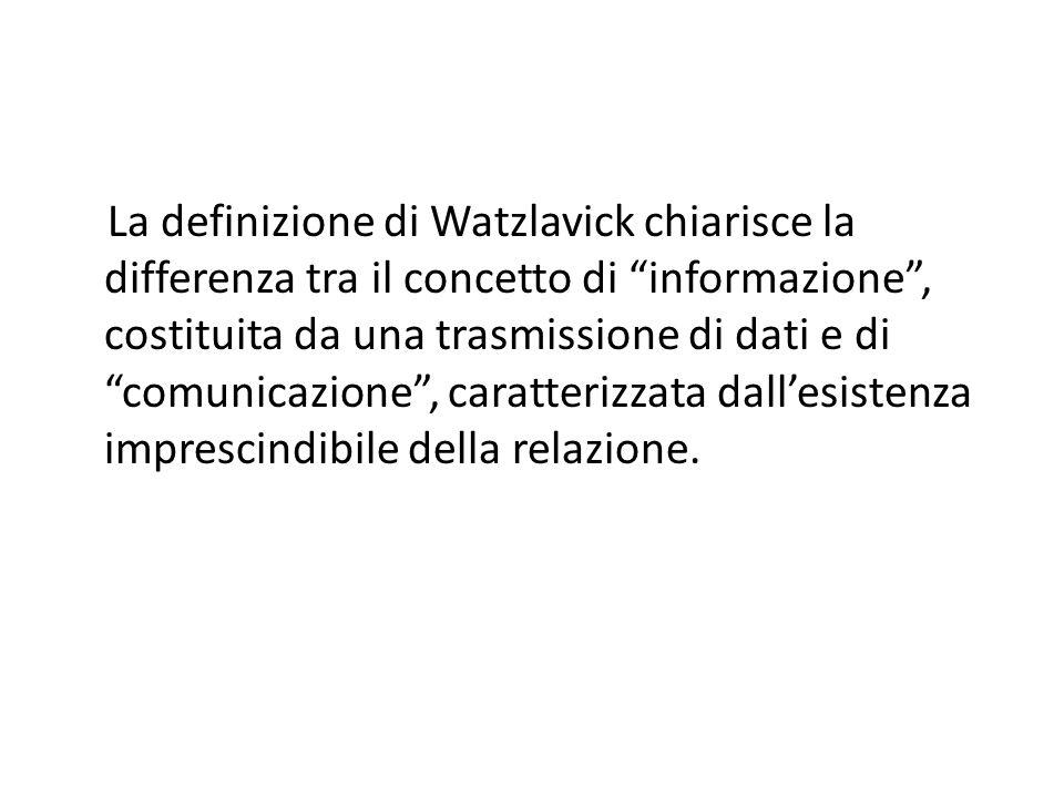 La definizione di Watzlavick chiarisce la differenza tra il concetto di informazione , costituita da una trasmissione di dati e di comunicazione , caratterizzata dall'esistenza imprescindibile della relazione.