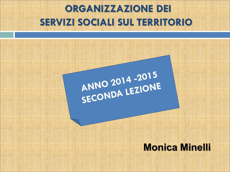 ORGANIZZAZIONE DEI SERVIZI SOCIALI SUL TERRITORIO ANNO 2014 -2015 SECONDA LEZIONE Monica Minelli