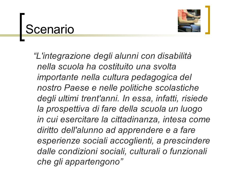 Scenario L integrazione degli alunni con disabilità nella scuola ha costituito una svolta importante nella cultura pedagogica del nostro Paese e nelle politiche scolastiche degli ultimi trent anni.
