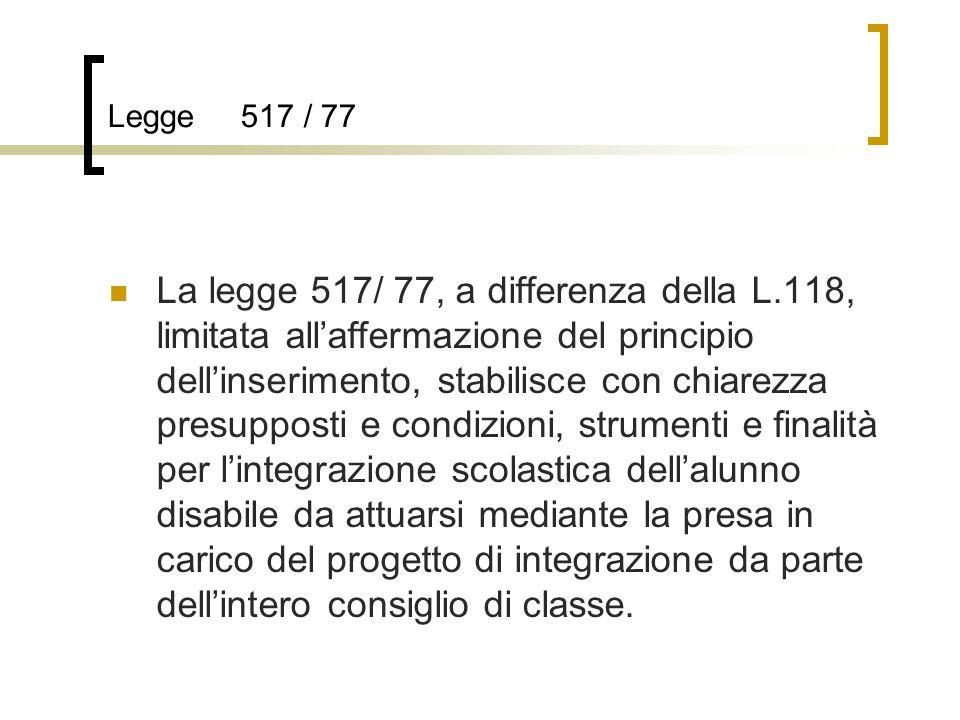 Legge 517 / 77 La legge 517/ 77, a differenza della L.118, limitata all'affermazione del principio dell'inserimento, stabilisce con chiarezza presupposti e condizioni, strumenti e finalità per l'integrazione scolastica dell'alunno disabile da attuarsi mediante la presa in carico del progetto di integrazione da parte dell'intero consiglio di classe.