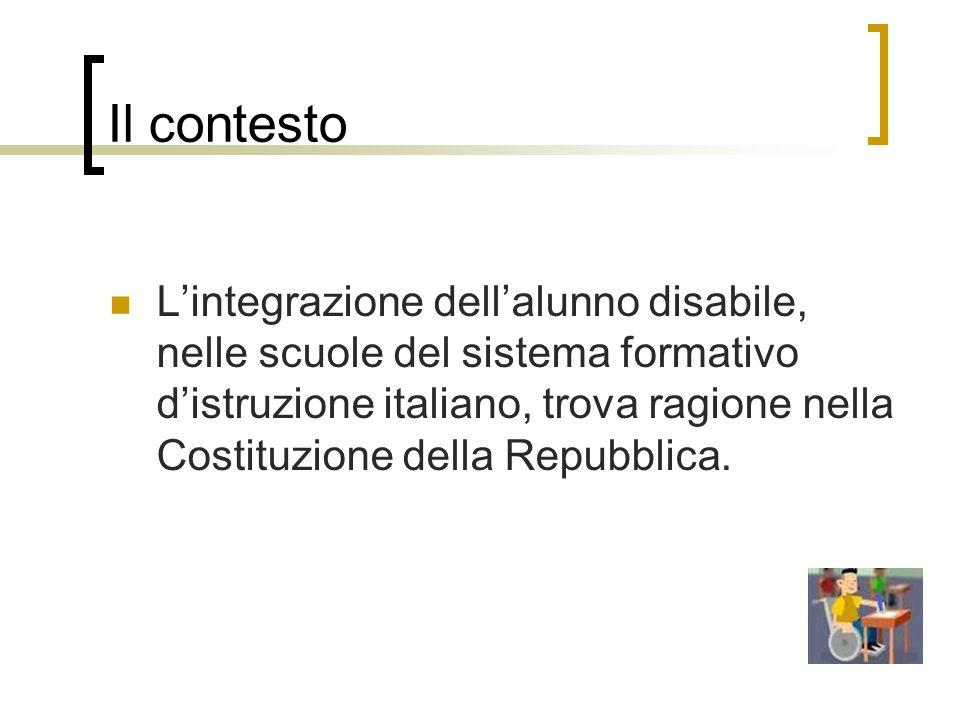 Il contesto L'integrazione dell'alunno disabile, nelle scuole del sistema formativo d'istruzione italiano, trova ragione nella Costituzione della Repubblica.