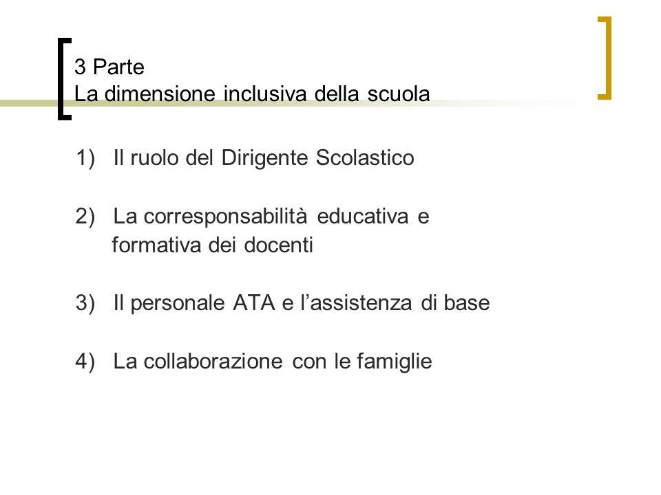 3 Parte La dimensione inclusiva della scuola 1) Il ruolo del Dirigente Scolastico 2) La corresponsabilità educativa e formativa dei docenti 3) Il personale ATA e l'assistenza di base 4) La collaborazione con le famiglie