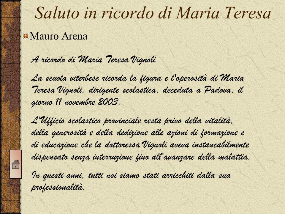 Saluto in ricordo di Maria Teresa A ricordo di Maria Teresa Vignoli La scuola viterbese ricorda la figura e l operosità di Maria Teresa Vignoli, dirigente scolastica, deceduta a Padova, il giorno 11 novembre 2003.