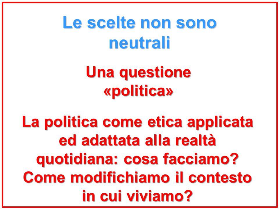 Le scelte non sono neutrali Una questione «politica» La politica come etica applicata ed adattata alla realtà quotidiana: cosa facciamo? Come modifich