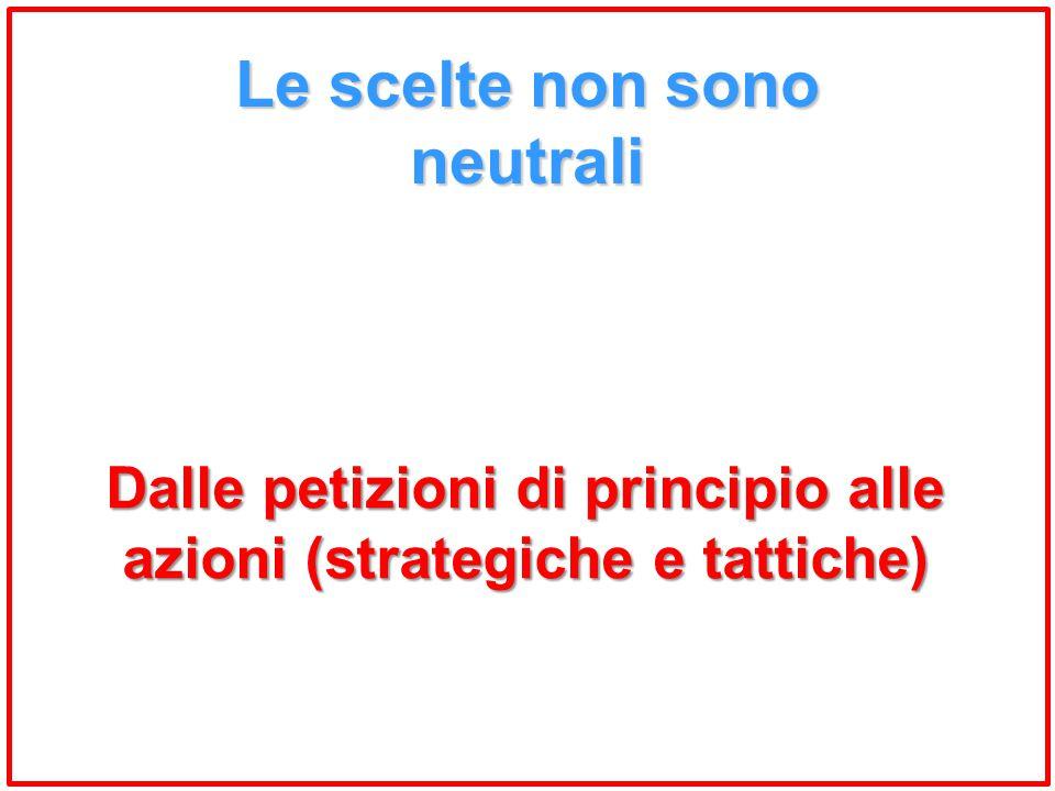 Le scelte non sono neutrali Dalle petizioni di principio alle azioni (strategiche e tattiche)