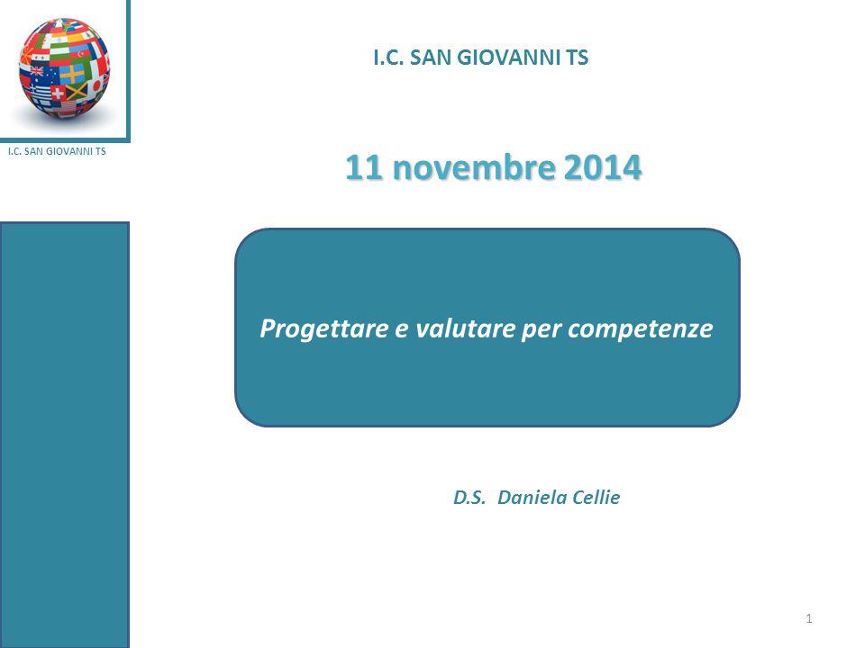 I.C. SAN GIOVANNI TS 11 novembre 2014 D.S. Daniela Cellie Progettare e valutare per competenze 1 I.C. SAN GIOVANNI TS