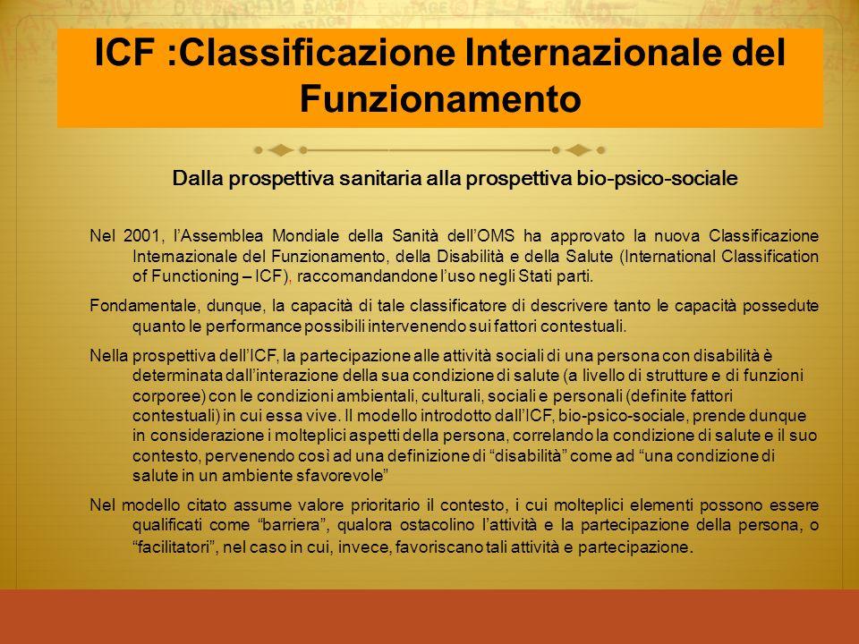 ICF :Classificazione Internazionale del Funzionamento Dalla prospettiva sanitaria alla prospettiva bio-psico-sociale Nel 2001, l'Assemblea Mondiale de