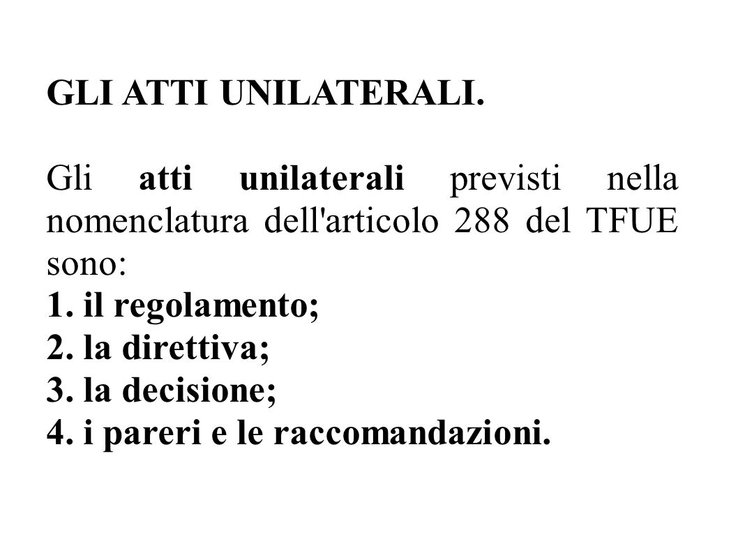 GLI ATTI UNILATERALI. Gli atti unilaterali previsti nella nomenclatura dell'articolo 288 del TFUE sono: 1. il regolamento; 2. la direttiva; 3. la deci