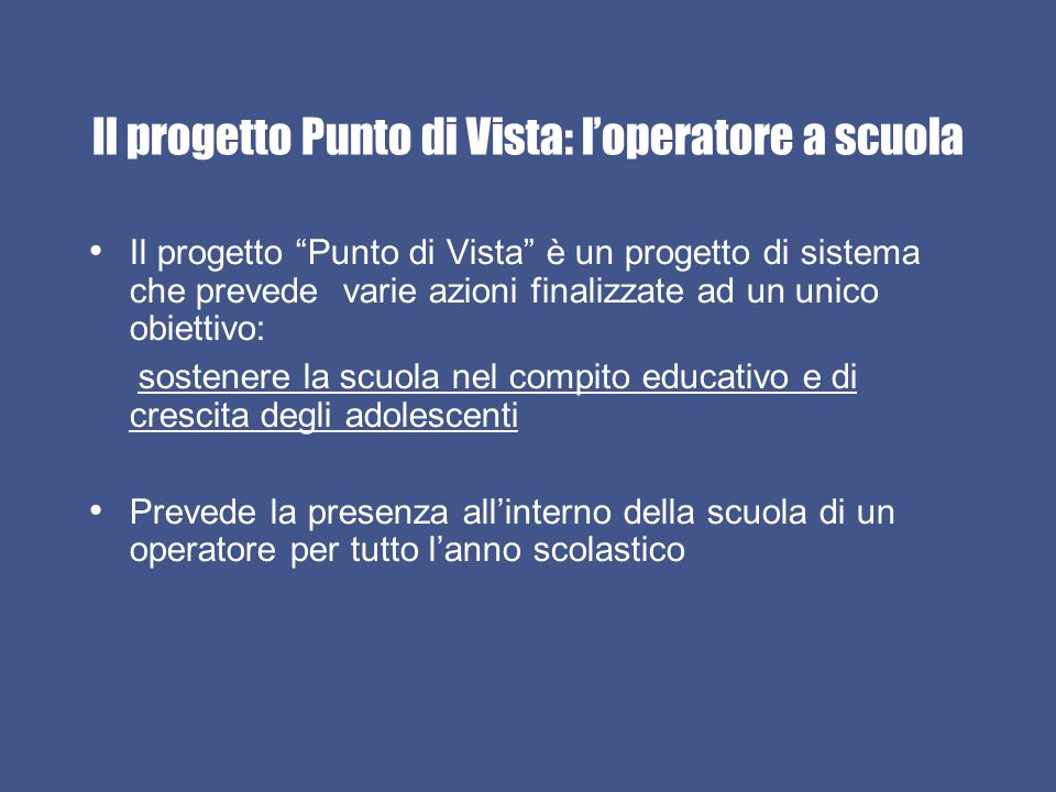 Il progetto Punto di Vista: l'operatore a scuola Il progetto Punto di Vista è un progetto di sistema che prevede varie azioni finalizzate ad un unico obiettivo: sostenere la scuola nel compito educativo e di crescita degli adolescenti Prevede la presenza all'interno della scuola di un operatore per tutto l'anno scolastico