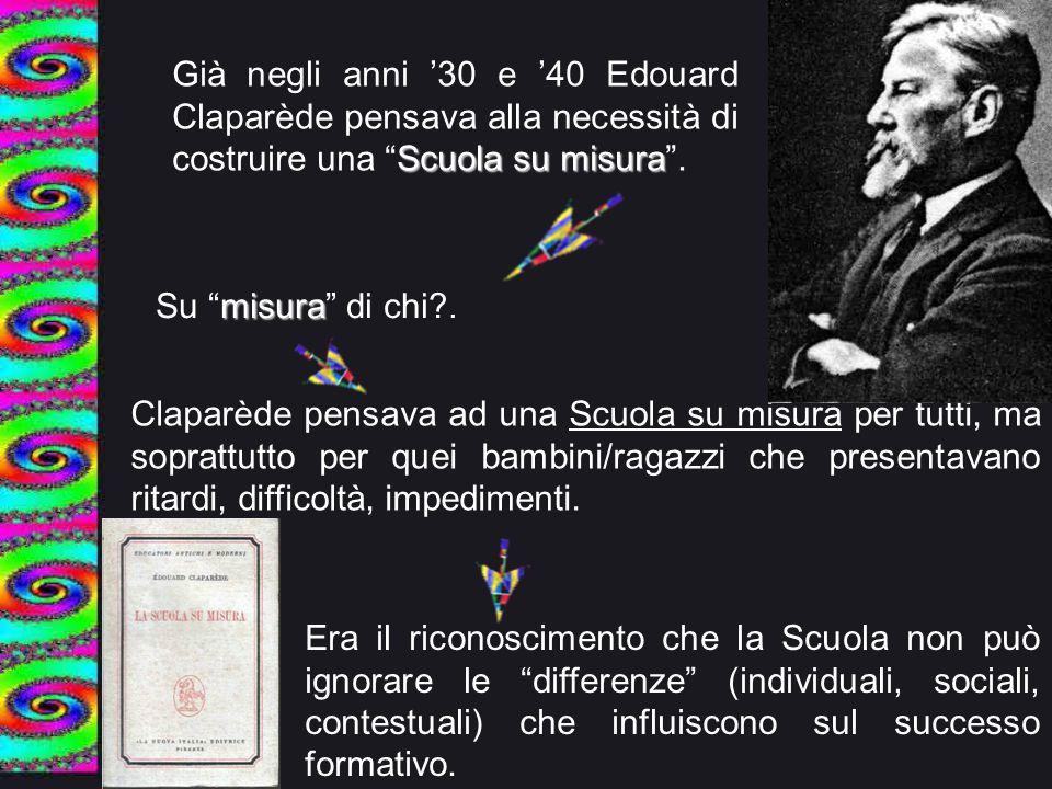 """Scuola su misura Già negli anni '30 e '40 Edouard Claparède pensava alla necessità di costruire una """"Scuola su misura"""". misura Su """"misura"""" di chi?. Cl"""
