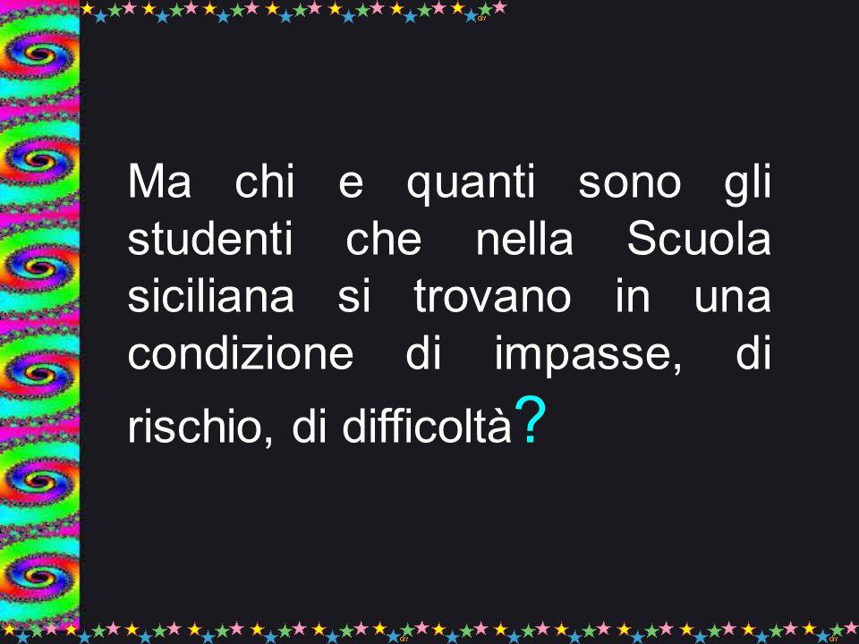 Ma chi e quanti sono gli studenti che nella Scuola siciliana si trovano in una condizione di impasse, di rischio, di difficoltà ?
