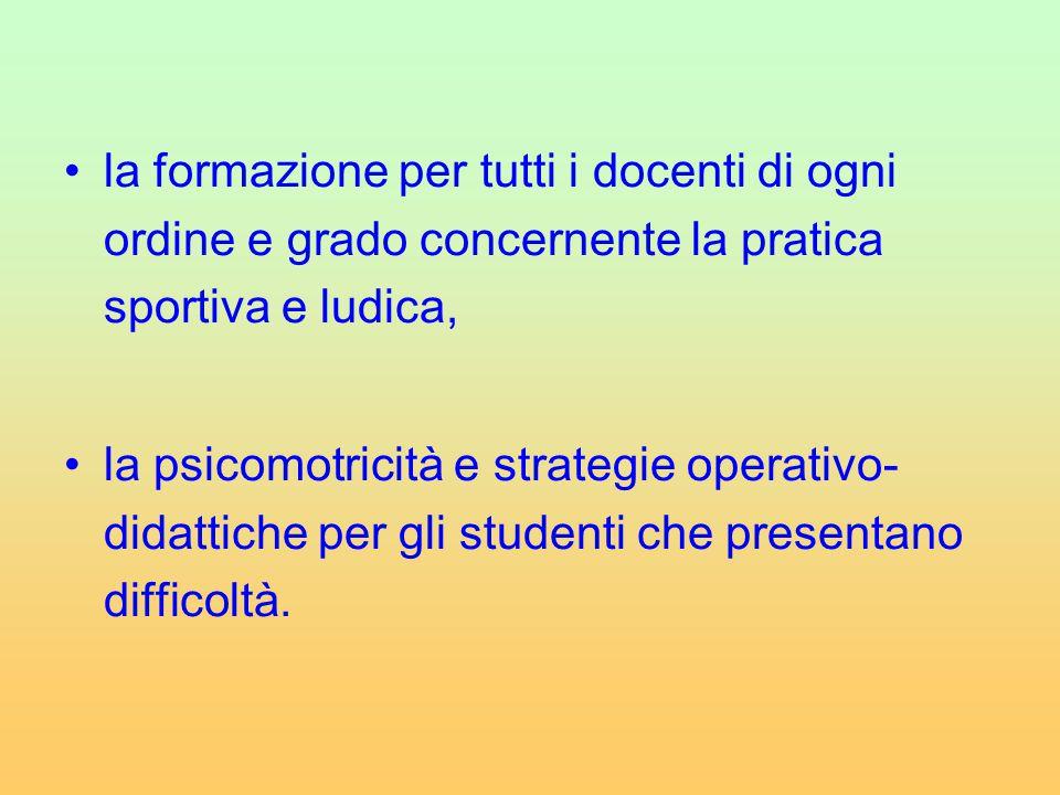 la formazione per tutti i docenti di ogni ordine e grado concernente la pratica sportiva e ludica, la psicomotricità e strategie operativo- didattiche