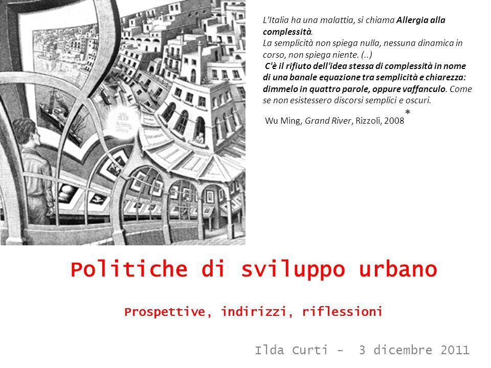 Politiche di sviluppo urbano Prospettive, indirizzi, riflessioni L'Italia ha una malattia, si chiama Allergia alla complessità. La semplicità non spie