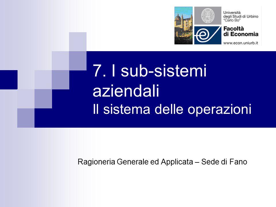 7. I sub-sistemi aziendali Il sistema delle operazioni Ragioneria Generale ed Applicata – Sede di Fano