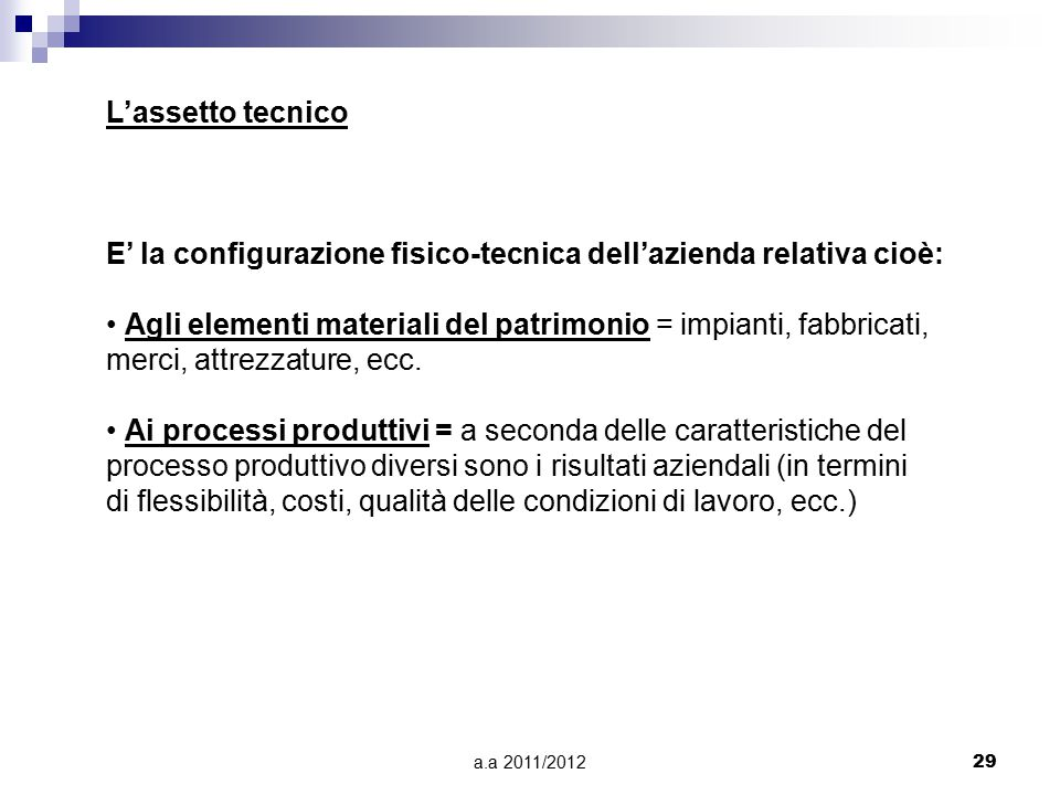 a.a 2011/201229 L'assetto tecnico E' la configurazione fisico-tecnica dell'azienda relativa cioè: Agli elementi materiali del patrimonio = impianti, fabbricati, merci, attrezzature, ecc.