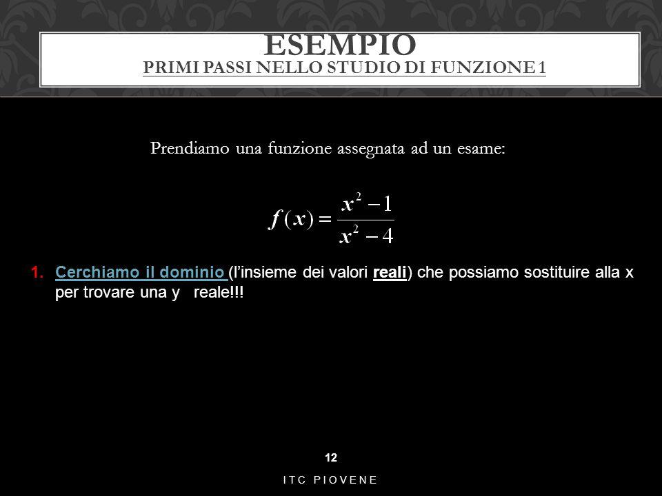 ESEMPIO PRIMI PASSI NELLO STUDIO DI FUNZIONE 1 Prendiamo una funzione assegnata ad un esame: 12 ITC PIOVENE 1.Cerchiamo il dominio (l'insieme dei valo