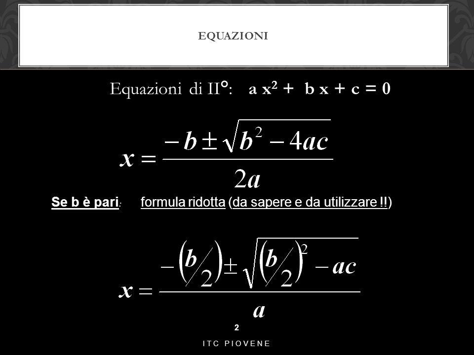 EQUAZIONI Equazioni di II°: a x 2 + b x + c = 0 2 ITC PIOVENE Se b è pari : formula ridotta (da sapere e da utilizzare !!)