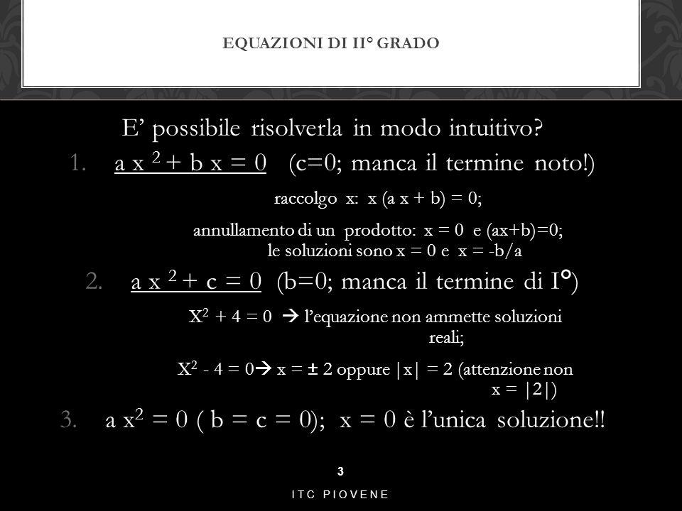 E' possibile risolverla in modo intuitivo? 1.a x 2 + b x = 0 (c=0; manca il termine noto!) raccolgo x: x (a x + b) = 0; annullamento di un prodotto: x