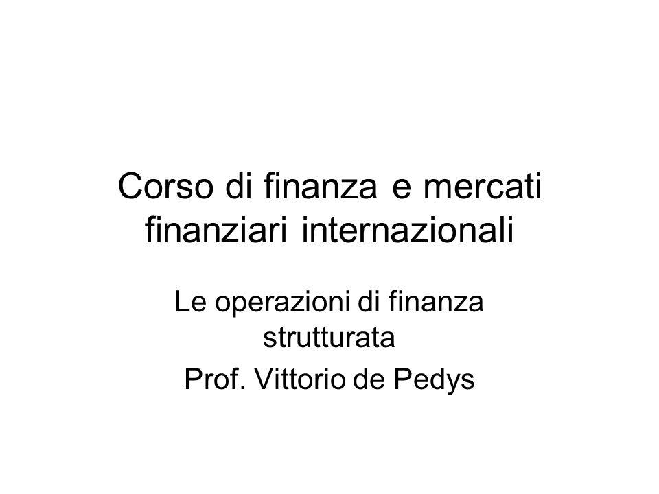 Corso di finanza e mercati finanziari internazionali Le operazioni di finanza strutturata Prof. Vittorio de Pedys
