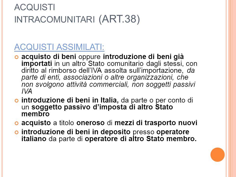 ACQUISTI INTRACOMUNITARI (ART.38) ACQUISTI ASSIMILATI: acquisto di beni oppure introduzione di beni già importati in un altro Stato comunitario dagli stessi, con diritto al rimborso dell'IVA assolta sull'importazione, da parte di enti, associazioni o altre organizzazioni, che non svolgono attività commerciali, non soggetti passivi IVA introduzione di beni in Italia, da parte o per conto di un soggetto passivo d'imposta di altro Stato membro acquisto a titolo oneroso di mezzi di trasporto nuovi introduzione di beni in deposito presso operatore italiano da parte di operatore di altro Stato membro.