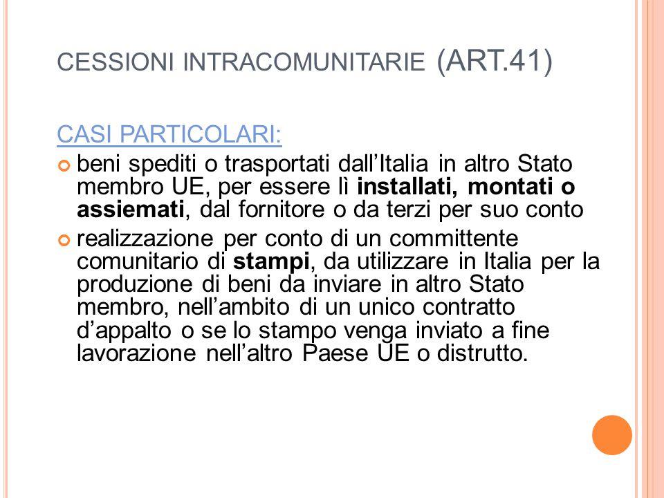 CESSIONI INTRACOMUNITARIE (ART.41) CASI PARTICOLARI: beni spediti o trasportati dall'Italia in altro Stato membro UE, per essere lì installati, montati o assiemati, dal fornitore o da terzi per suo conto realizzazione per conto di un committente comunitario di stampi, da utilizzare in Italia per la produzione di beni da inviare in altro Stato membro, nell'ambito di un unico contratto d'appalto o se lo stampo venga inviato a fine lavorazione nell'altro Paese UE o distrutto.