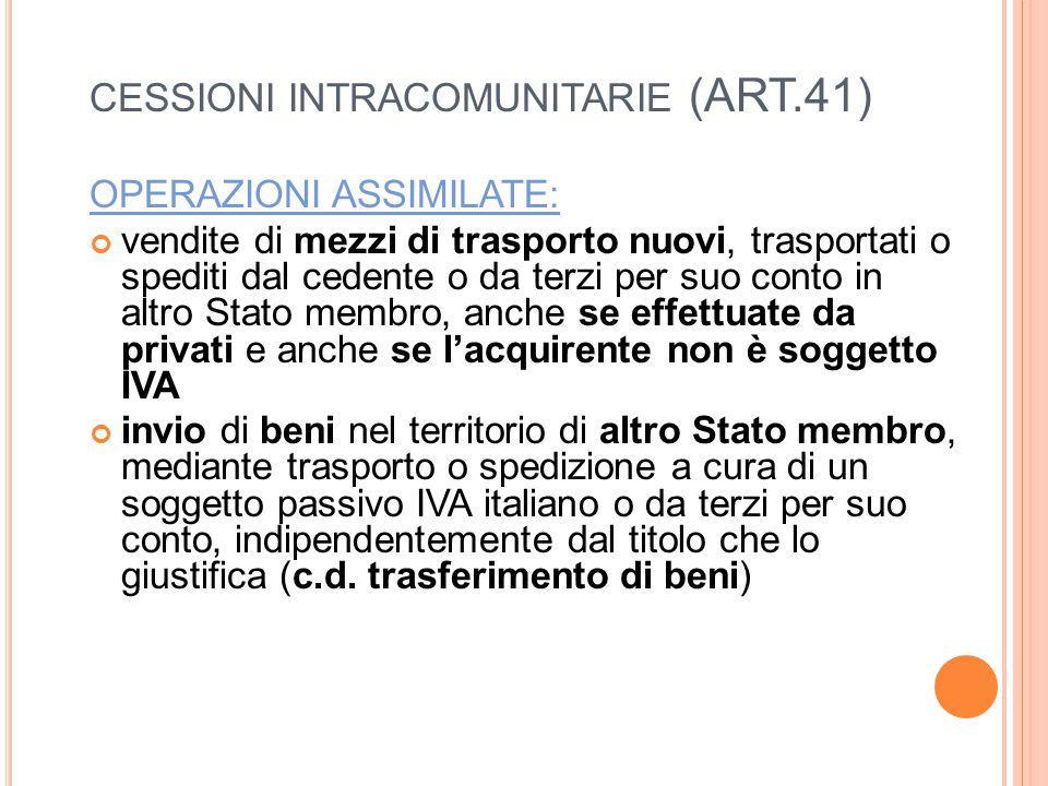 CESSIONI INTRACOMUNITARIE (ART.41) OPERAZIONI ASSIMILATE: vendite di mezzi di trasporto nuovi, trasportati o spediti dal cedente o da terzi per suo conto in altro Stato membro, anche se effettuate da privati e anche se l'acquirente non è soggetto IVA invio di beni nel territorio di altro Stato membro, mediante trasporto o spedizione a cura di un soggetto passivo IVA italiano o da terzi per suo conto, indipendentemente dal titolo che lo giustifica (c.d.