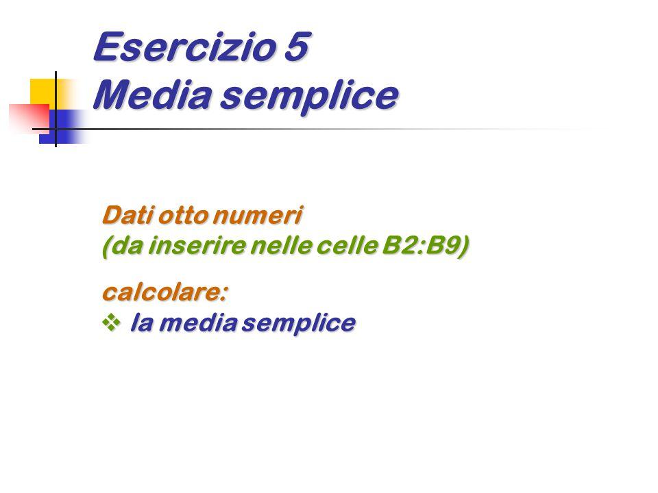 Esercizio 5 Media semplice Dati otto numeri (da inserire nelle celle B2:B9) calcolare:  la media semplice