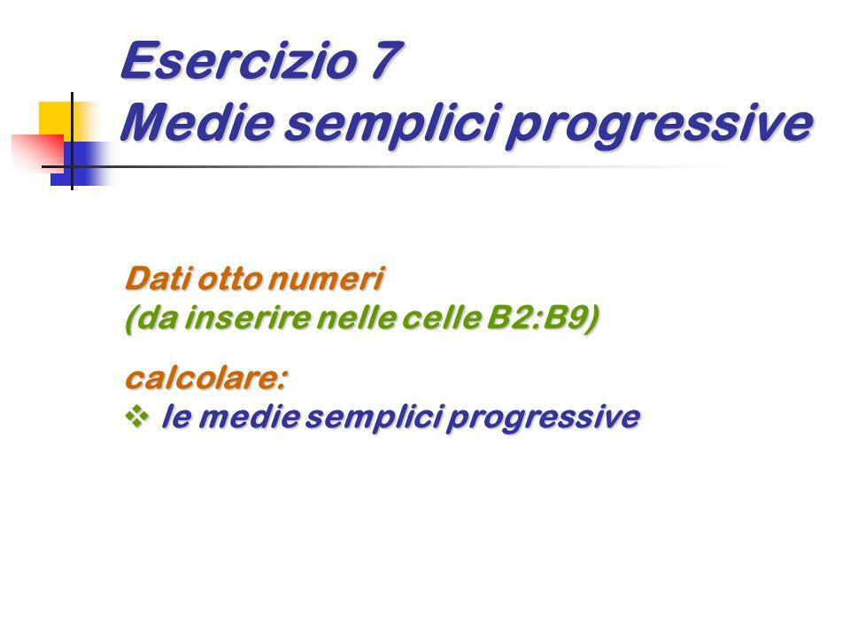 Esercizio 7 Medie semplici progressive Dati otto numeri (da inserire nelle celle B2:B9) calcolare:  le medie semplici progressive