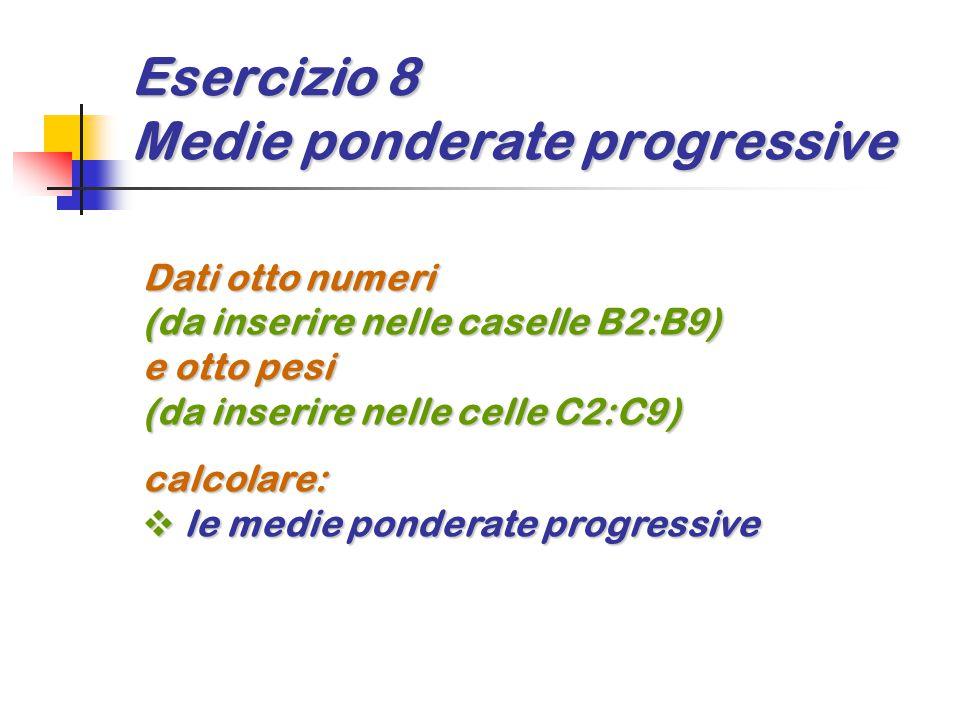 Esercizio 8 Medie ponderate progressive Dati otto numeri (da inserire nelle caselle B2:B9) e otto pesi (da inserire nelle celle C2:C9) calcolare:  le
