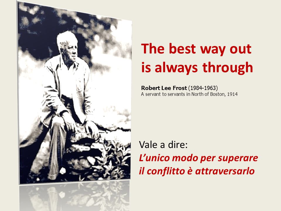 The best way out is always through Robert Lee Frost (1984-1963) A servant to servants in North of Boston, 1914 Vale a dire: L'unico modo per superare